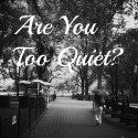 Are You Too Quiet?