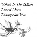 What To Do When Loved Ones Disappoint You