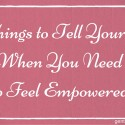 5 Things to Tell Yourself When You Need to Feel Empowered