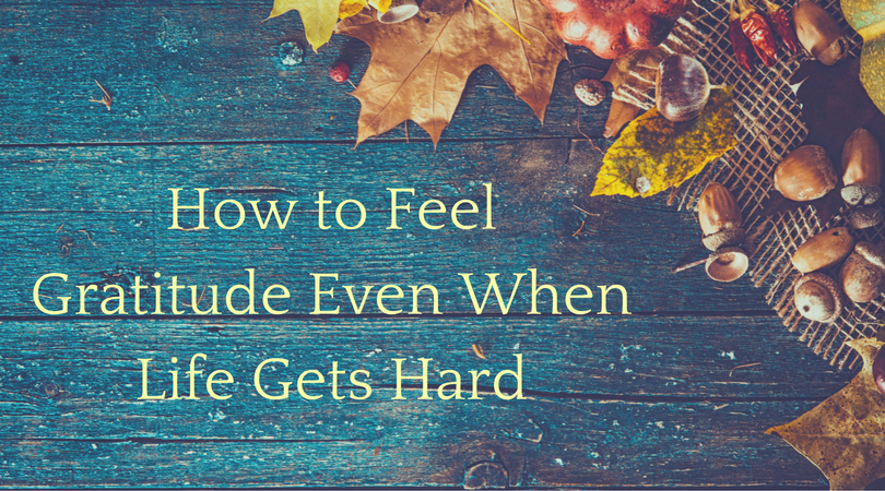 How to Feel Gratitude Even When Life Gets Hard